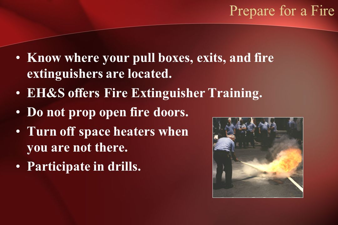 Prepare for a Fire Know where your pull boxes, exits, and fire extinguishers are located. EH&S offers Fire Extinguisher Training.