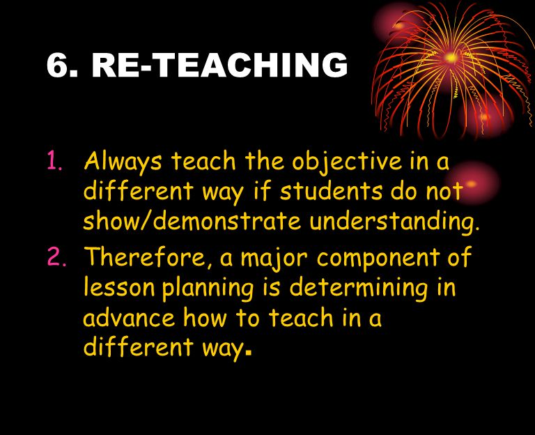 6. RE-TEACHING Always teach the objective in a different way if students do not show/demonstrate understanding.