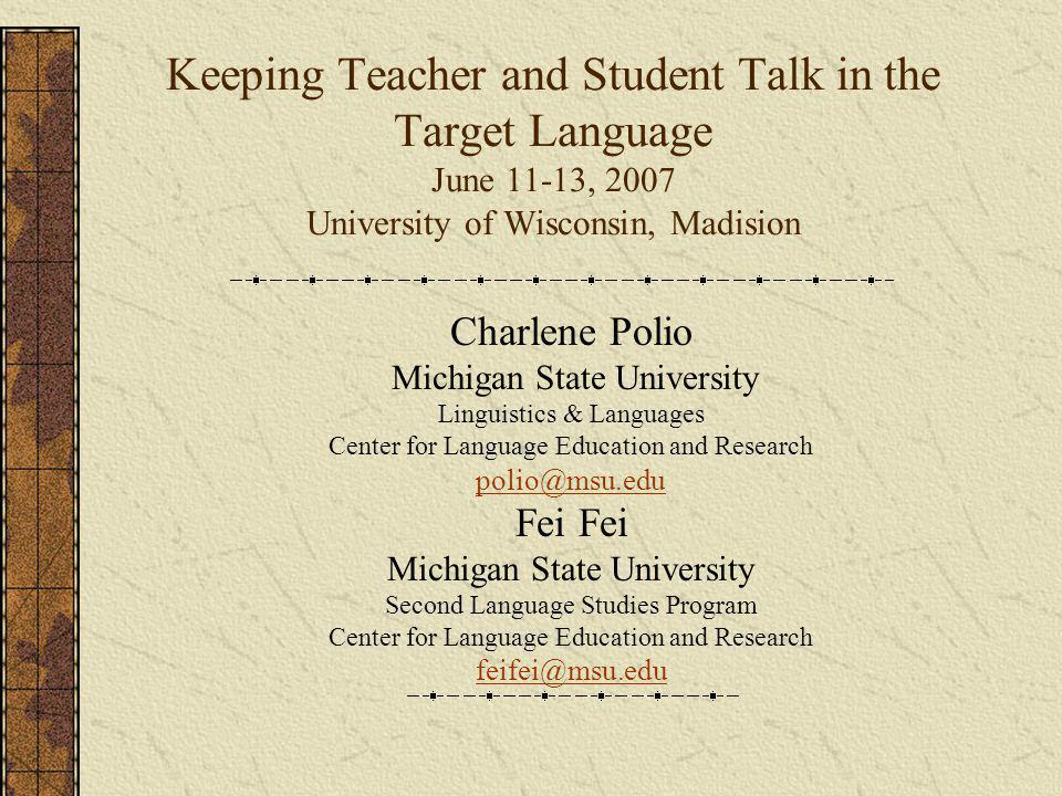 Keeping Teacher and Student Talk in the Target Language June 11-13, 2007 University of Wisconsin, Madision