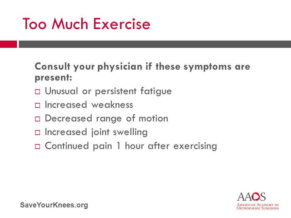 Too Much Exercise Consult your physician if these symptoms are present: Unusual or persistent fatigue.