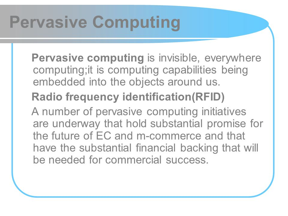 Pervasive Computing Pervasive computing is invisible, everywhere computing;it is computing capabilities being embedded into the objects around us.