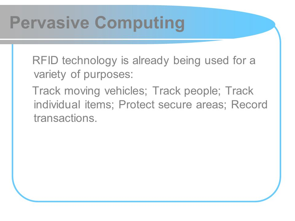 Pervasive Computing RFID technology is already being used for a variety of purposes: