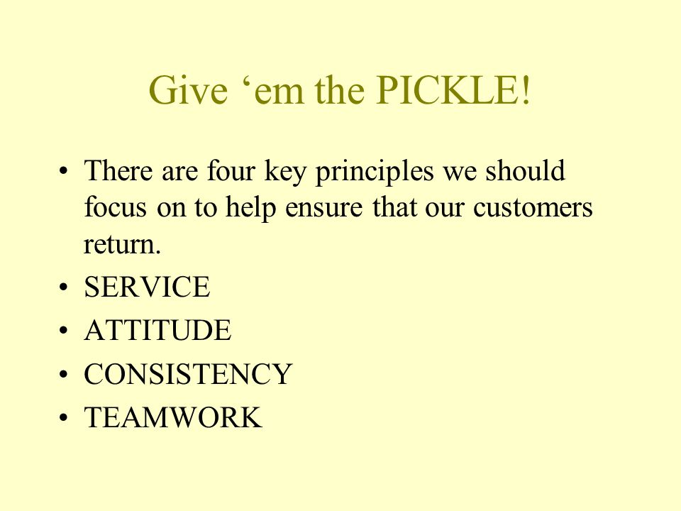Give 'em the PICKLE! There are four key principles we should focus on to help ensure that our customers return.