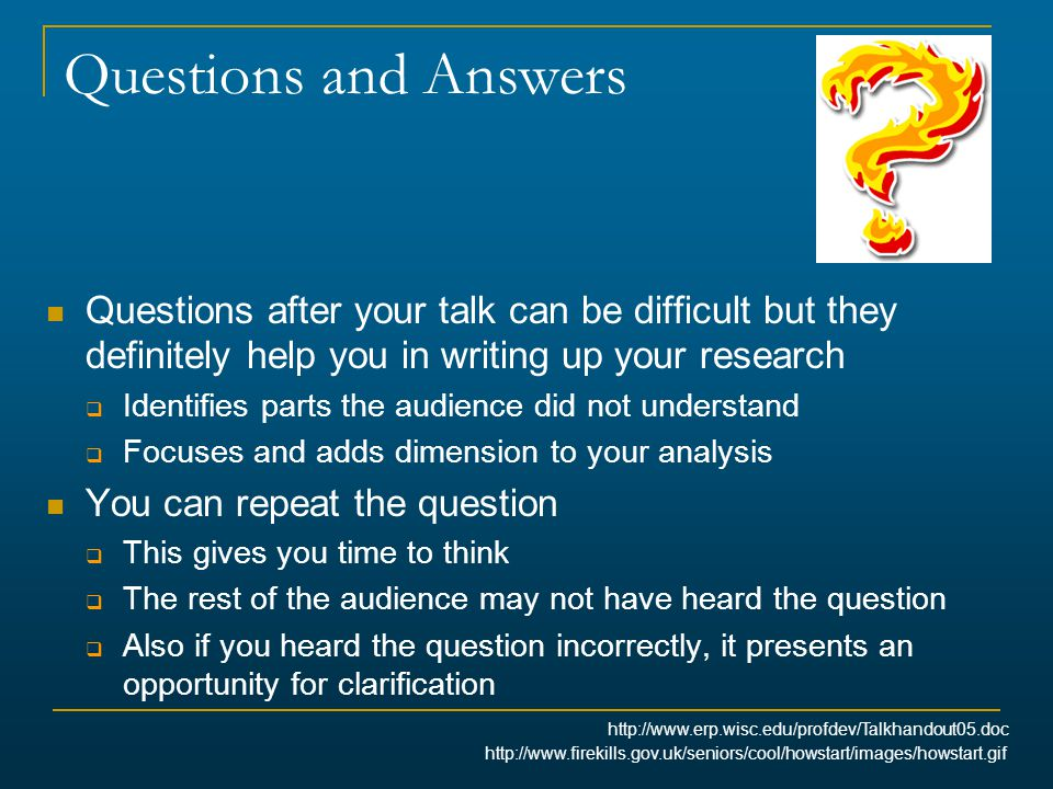 Questions and Answers Questions after your talk can be difficult but they definitely help you in writing up your research.