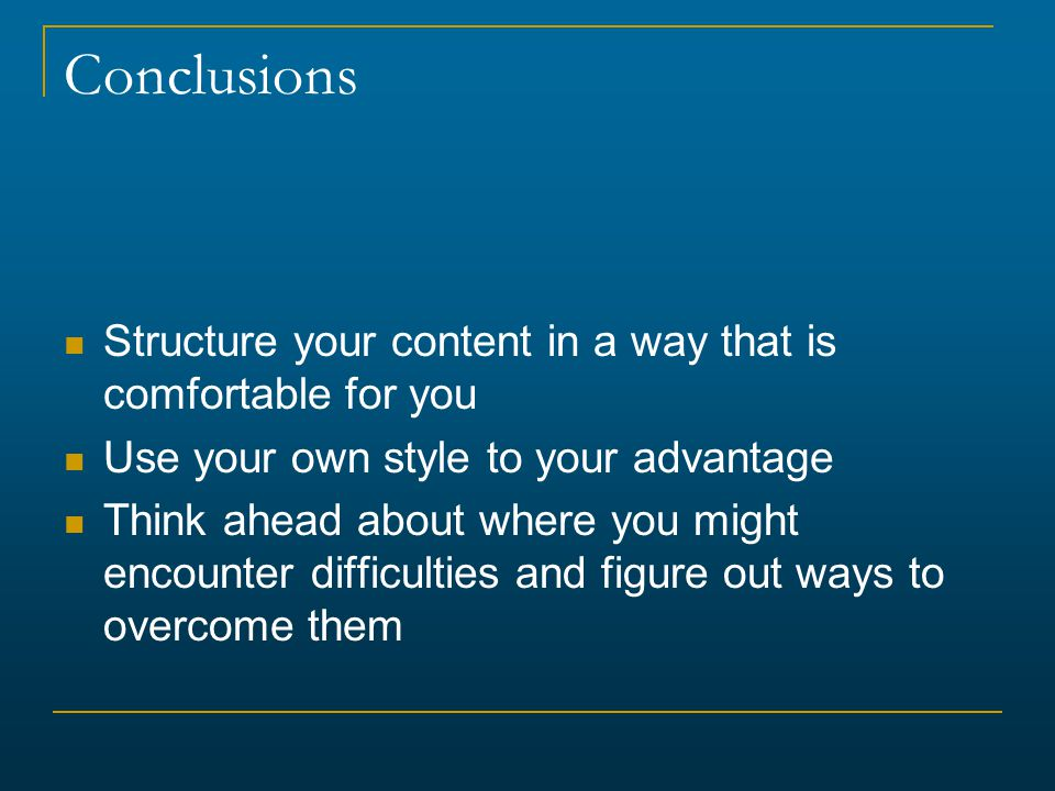 Conclusions Structure your content in a way that is comfortable for you. Use your own style to your advantage.