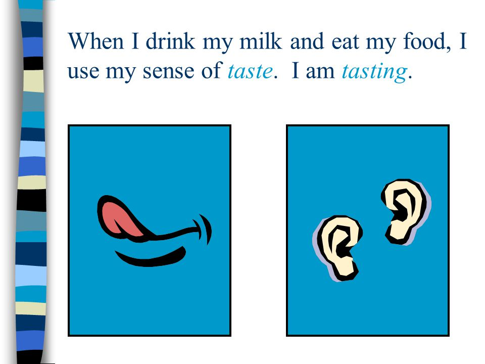 When I drink my milk and eat my food, I use my sense of taste