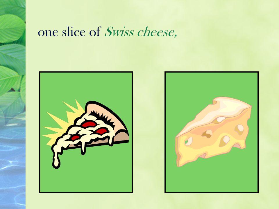 one slice of Swiss cheese,