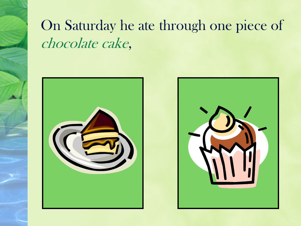 On Saturday he ate through one piece of chocolate cake,