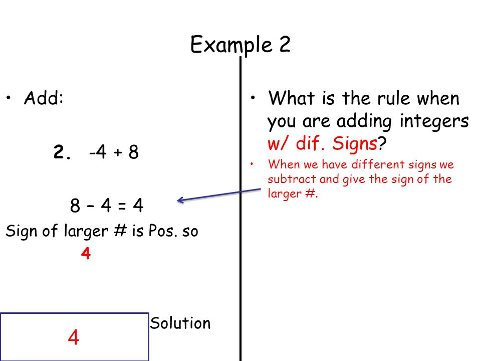 Example 2 Add: 2. -4 + 8. 8 – 4 = 4. Sign of larger # is Pos. so. 4. Solution. What is the rule when you are adding integers w/ dif. Signs