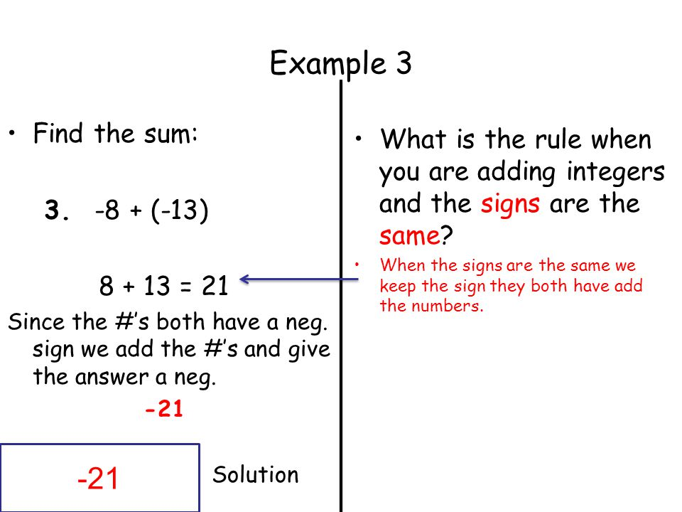 Example 3 Find the sum: 3. -8 + (-13) 8 + 13 = 21. Since the #'s both have a neg. sign we add the #'s and give the answer a neg.
