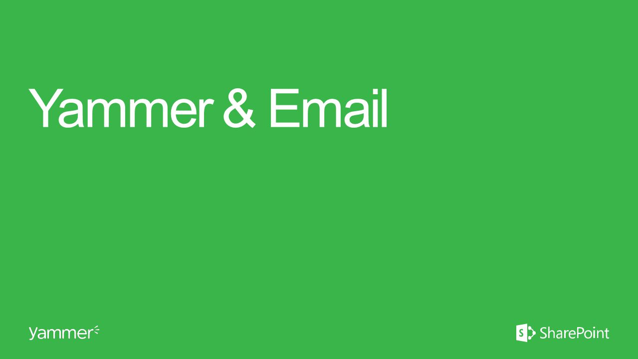 Yammer & Email This section takes ~15 minutes