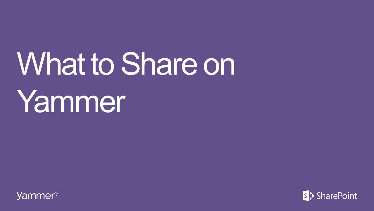 What to Share on Yammer This section takes ~10 minutes