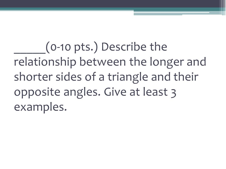 _____(0-10 pts.) Describe the relationship between the longer and shorter sides of a triangle and their opposite angles.