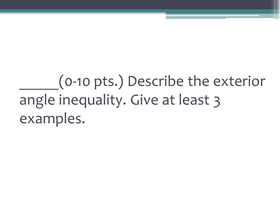 _____(0-10 pts. ) Describe the exterior angle inequality