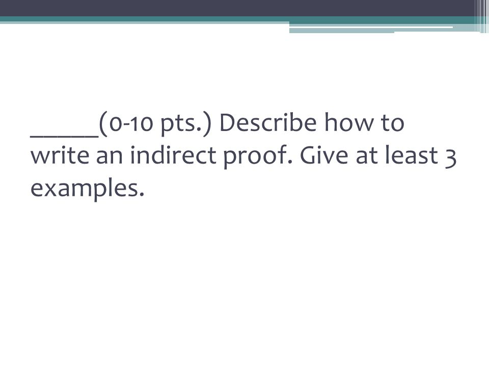 _____(0-10 pts. ) Describe how to write an indirect proof