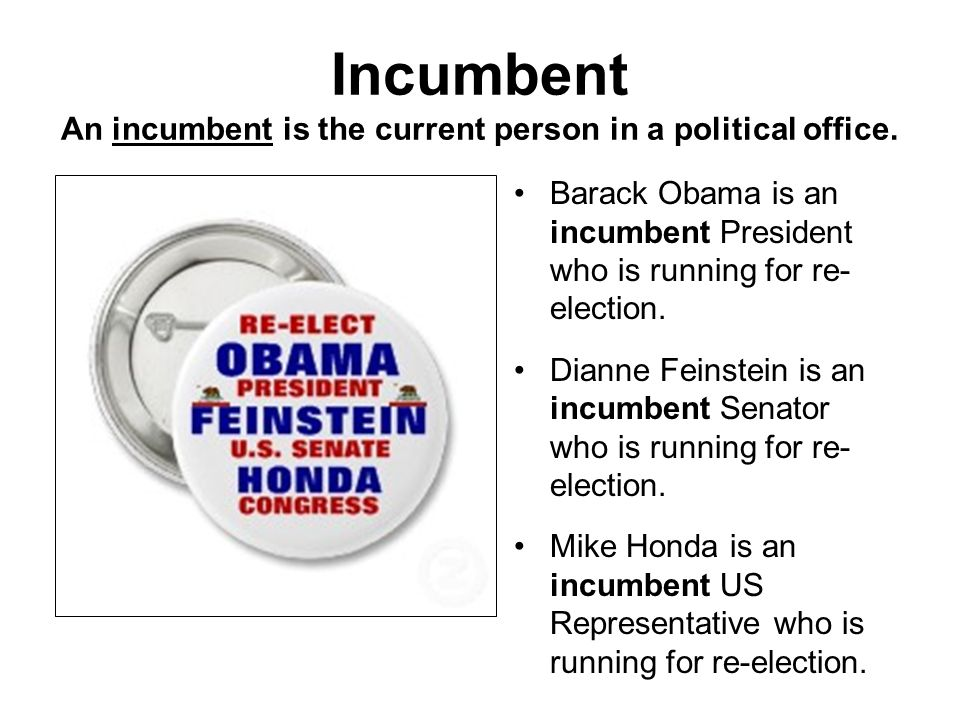 Incumbent An incumbent is the current person in a political office.