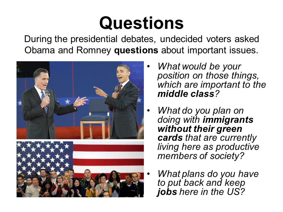 Questions During the presidential debates, undecided voters asked Obama and Romney questions about important issues.