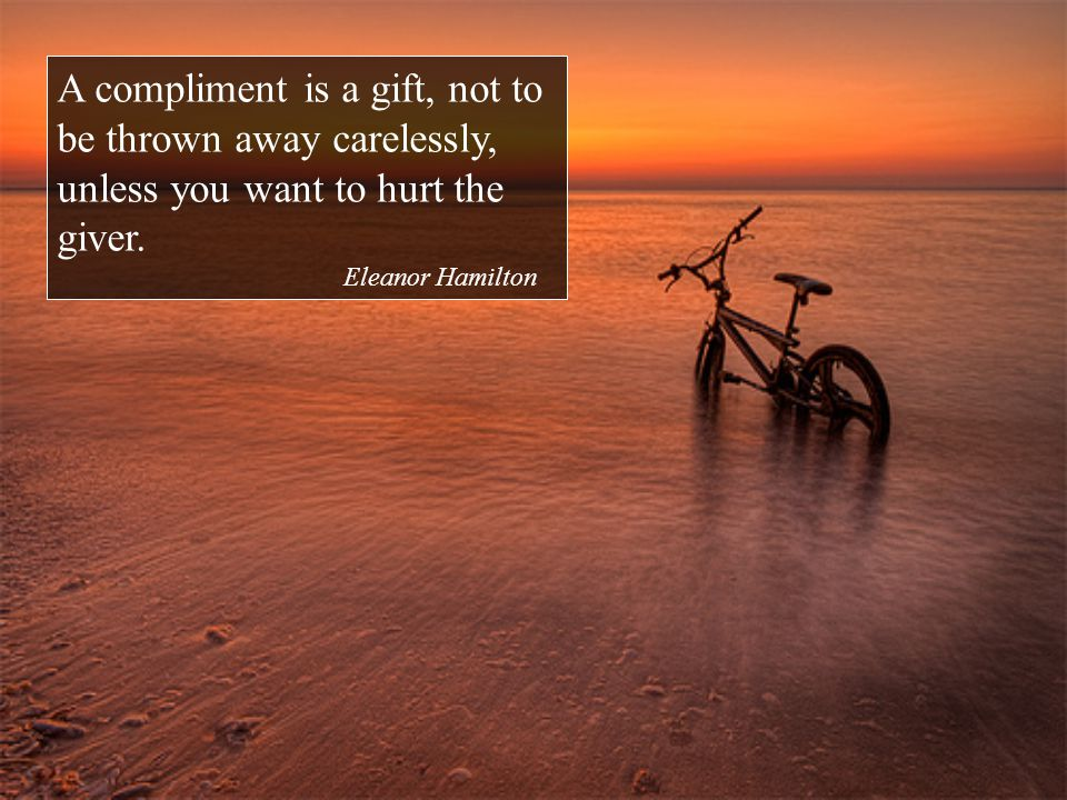 A compliment is a gift, not to be thrown away carelessly, unless you want to hurt the giver.