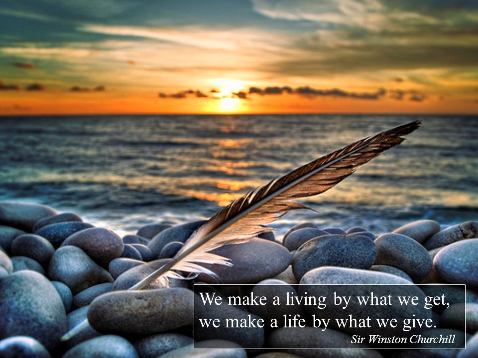 We make a living by what we get, we make a life by what we give