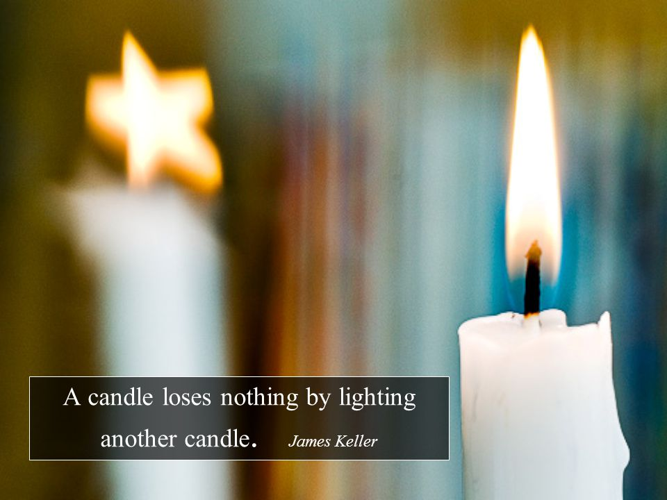 A candle loses nothing by lighting another candle. James Keller
