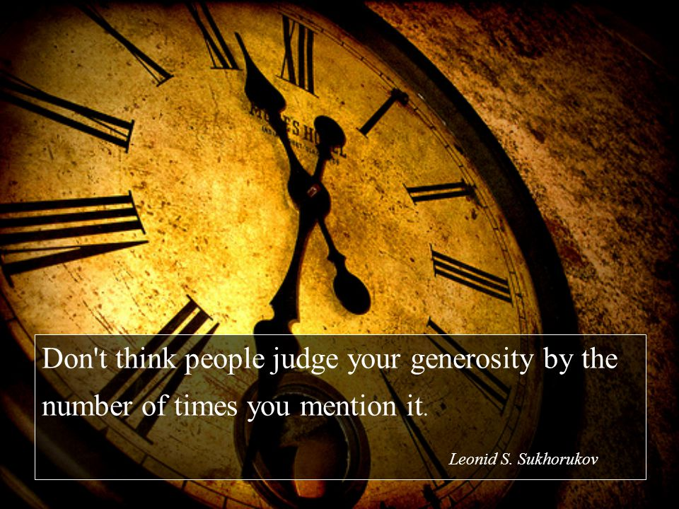 Don t think people judge your generosity by the number of times you mention it. Leonid S. Sukhorukov