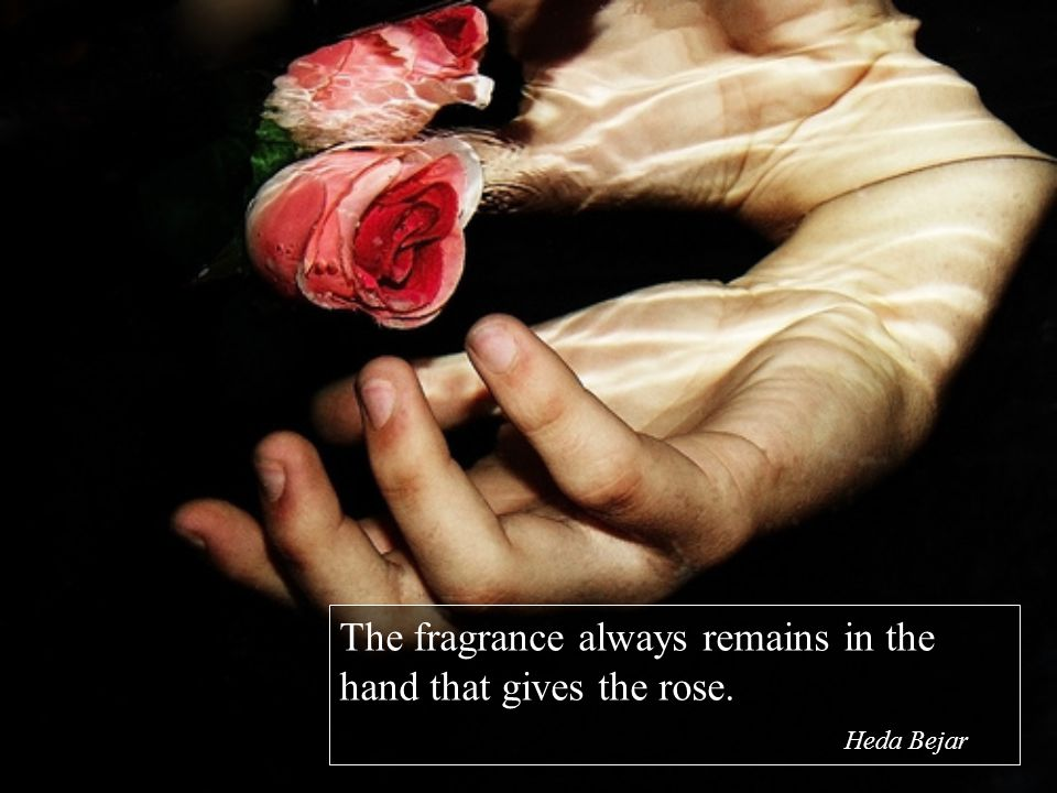 The fragrance always remains in the hand that gives the rose