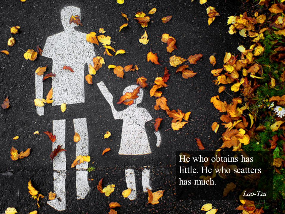 He who obtains has little. He who scatters has much. Lao-Tzu