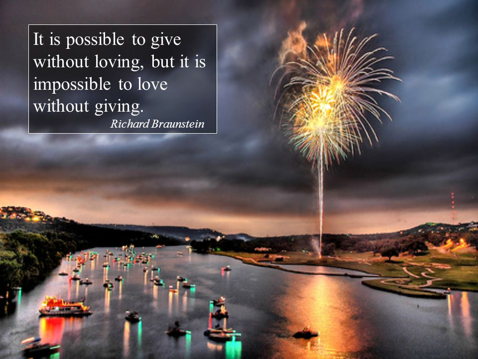 It is possible to give without loving, but it is impossible to love without giving.