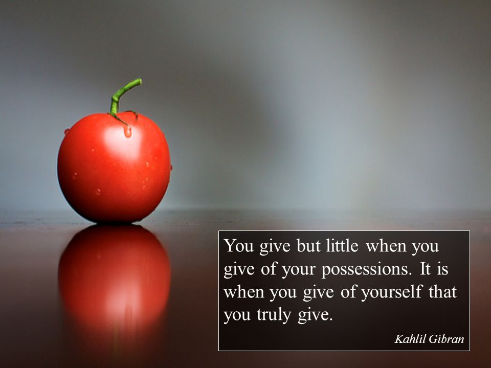 You give but little when you give of your possessions