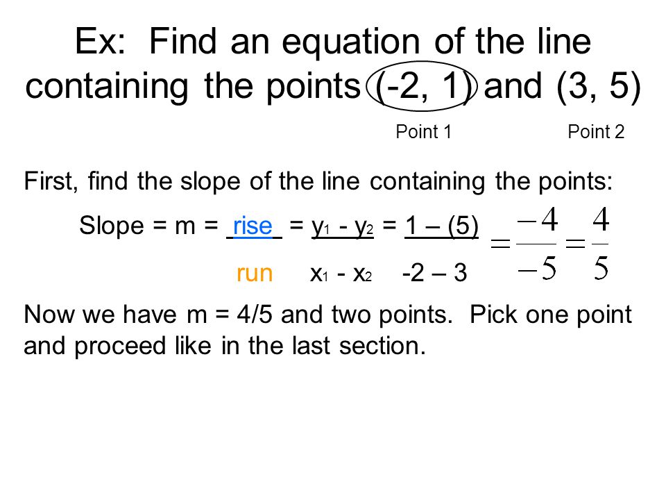 Ex: Find an equation of the line containing the points (-2, 1) and (3, 5)