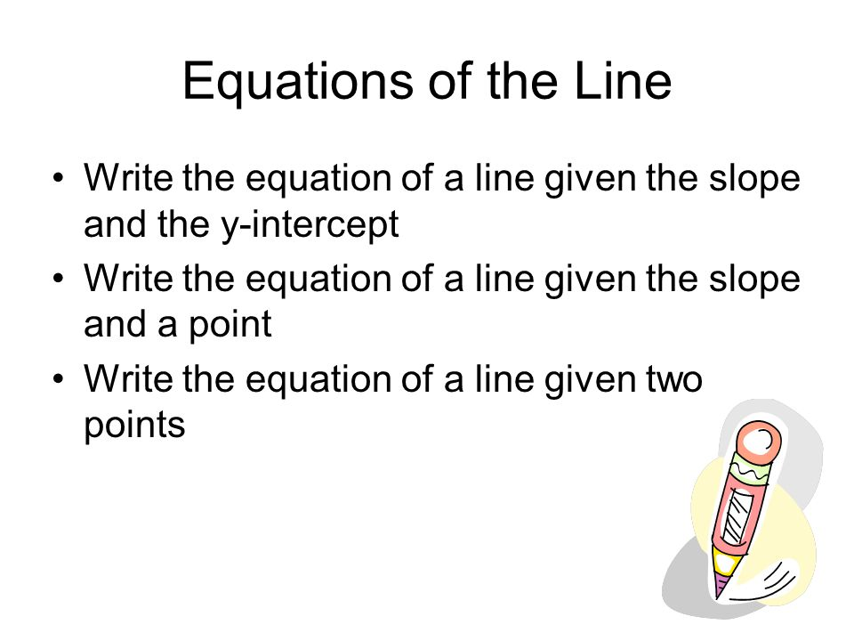 Equations of the Line Write the equation of a line given the slope and the y-intercept. Write the equation of a line given the slope and a point.