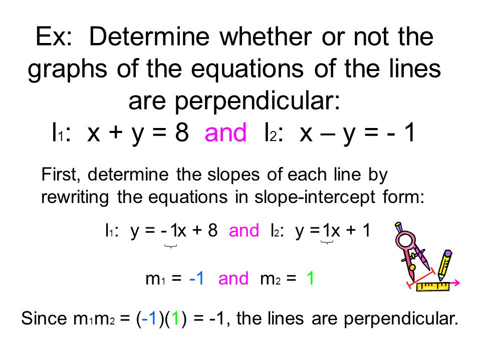 Ex: Determine whether or not the graphs of the equations of the lines are perpendicular: l1: x + y = 8 and l2: x – y = - 1