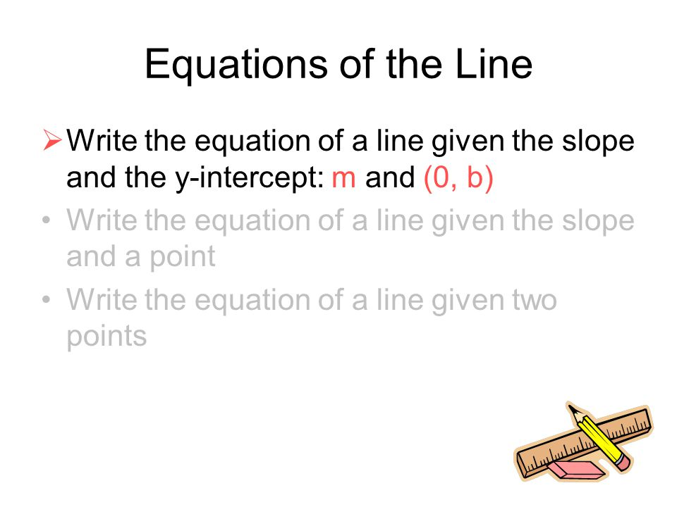 Equations of the Line Write the equation of a line given the slope and the y-intercept: m and (0, b)