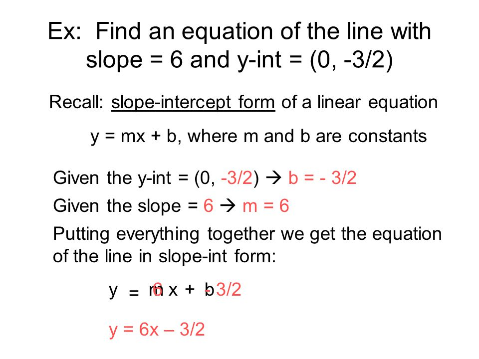 Ex: Find an equation of the line with slope = 6 and y-int = (0, -3/2)