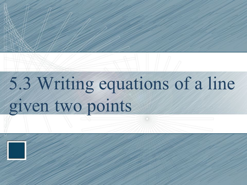 5.3 Writing equations of a line given two points