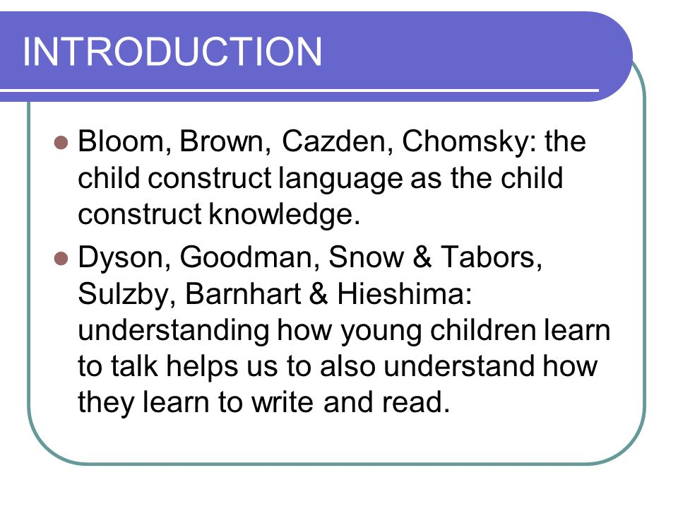 INTRODUCTION Bloom, Brown, Cazden, Chomsky: the child construct language as the child construct knowledge.