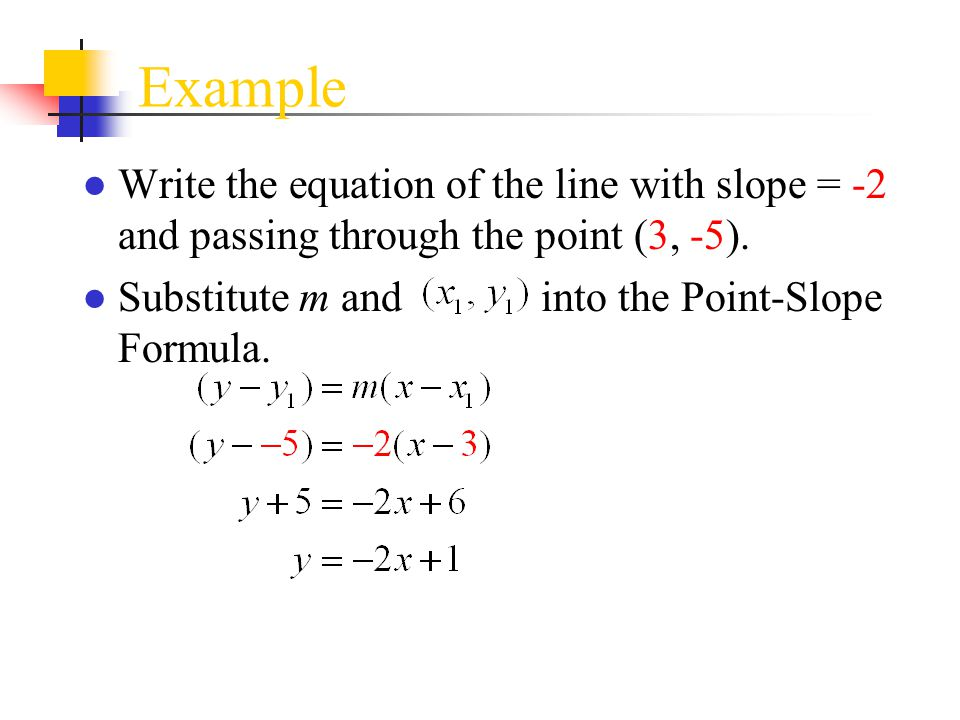 Example Write the equation of the line with slope = -2 and passing through the point (3, -5).