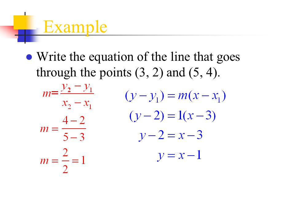 Example Write the equation of the line that goes through the points (3, 2) and (5, 4).