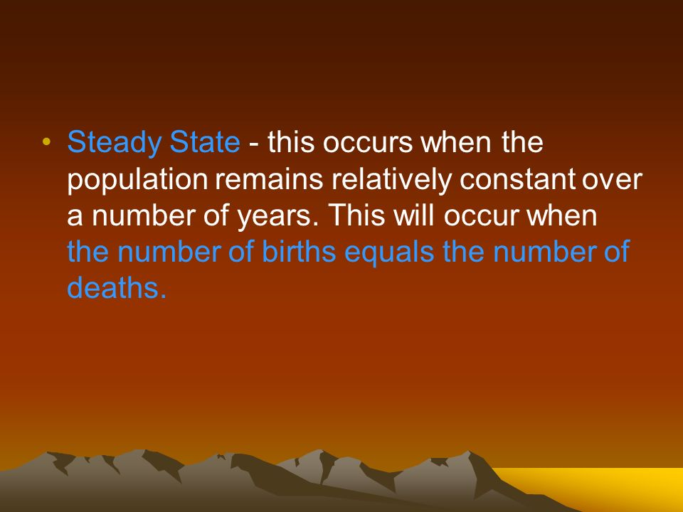 Steady State - this occurs when the population remains relatively constant over a number of years.