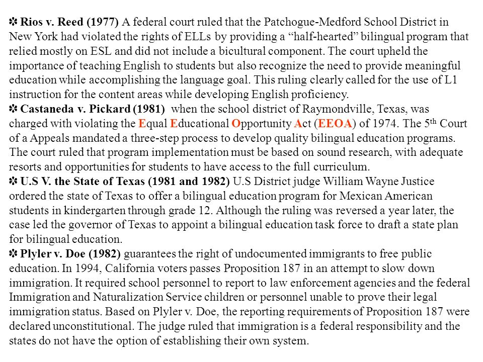 Rios v. Reed (1977) A federal court ruled that the Patchogue-Medford School District in New York had violated the rights of ELLs by providing a half-hearted bilingual program that relied mostly on ESL and did not include a bicultural component. The court upheld the importance of teaching English to students but also recognize the need to provide meaningful education while accomplishing the language goal. This ruling clearly called for the use of L1 instruction for the content areas while developing English proficiency.