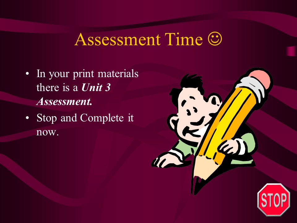 Assessment Time  In your print materials there is a Unit 3 Assessment. Stop and Complete it now.
