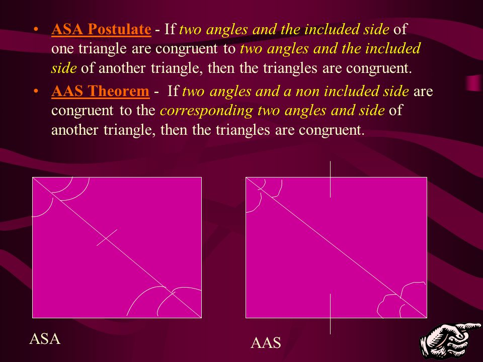 ASA Postulate - If two angles and the included side of one triangle are congruent to two angles and the included side of another triangle, then the triangles are congruent.