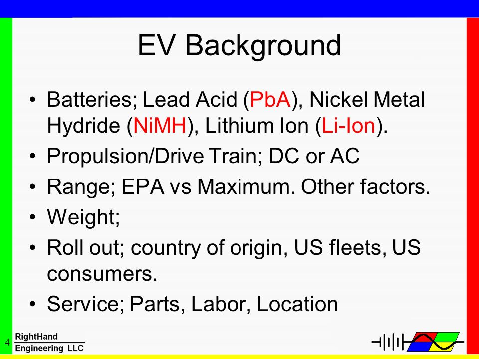 EV Background Batteries; Lead Acid (PbA), Nickel Metal Hydride (NiMH), Lithium Ion (Li-Ion). Propulsion/Drive Train; DC or AC.