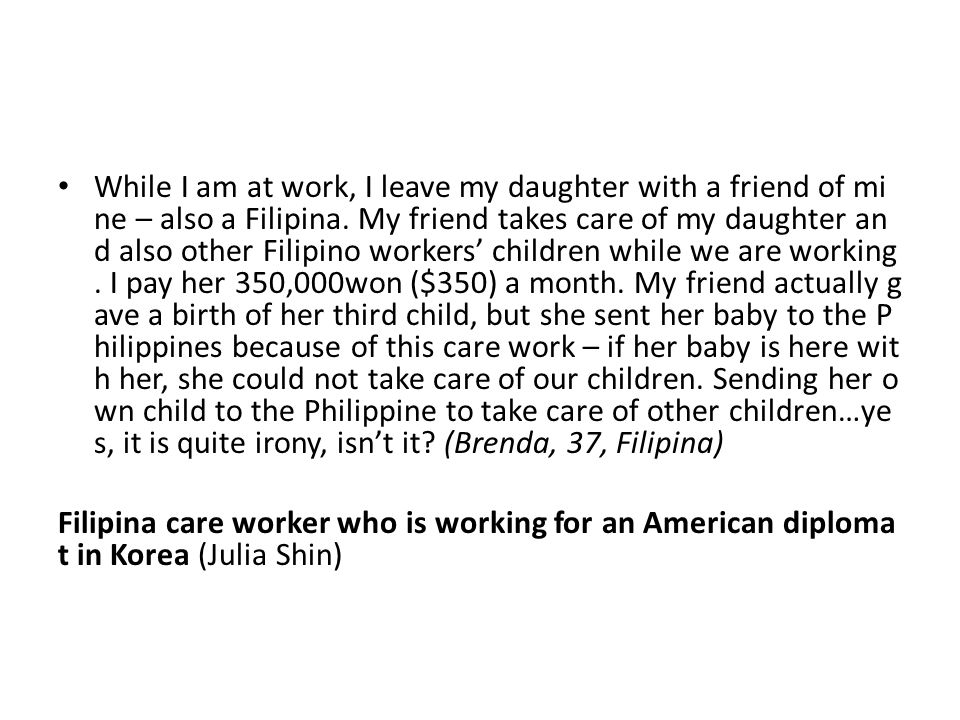 While I am at work, I leave my daughter with a friend of mine – also a Filipina. My friend takes care of my daughter and also other Filipino workers' children while we are working. I pay her 350,000won ($350) a month. My friend actually gave a birth of her third child, but she sent her baby to the Philippines because of this care work – if her baby is here with her, she could not take care of our children. Sending her own child to the Philippine to take care of other children…yes, it is quite irony, isn't it (Brenda, 37, Filipina)