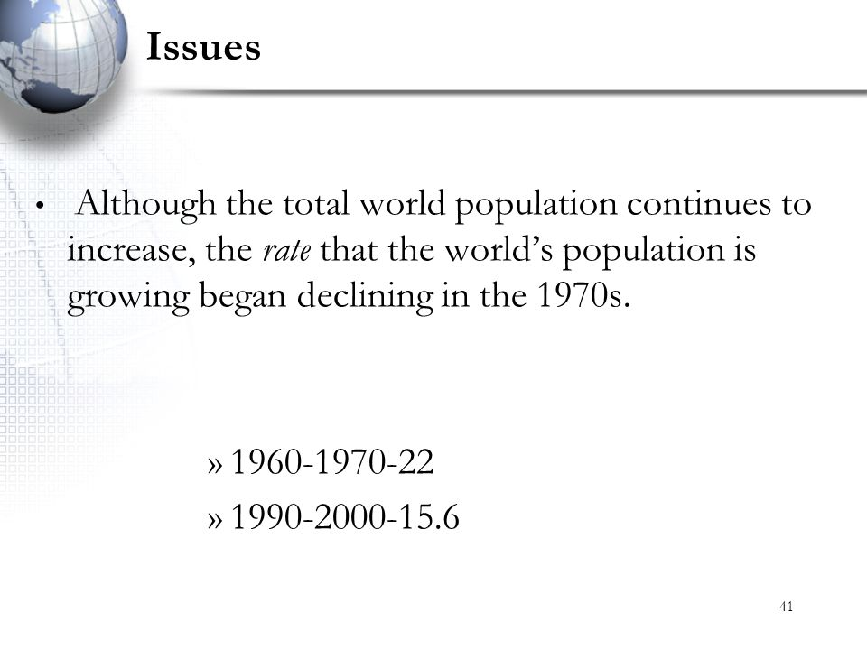 Issues Although the total world population continues to increase, the rate that the world's population is growing began declining in the 1970s.