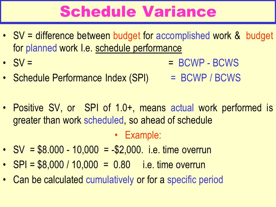 Schedule Variance SV = difference between budget for accomplished work & budget for planned work I.e. schedule performance.