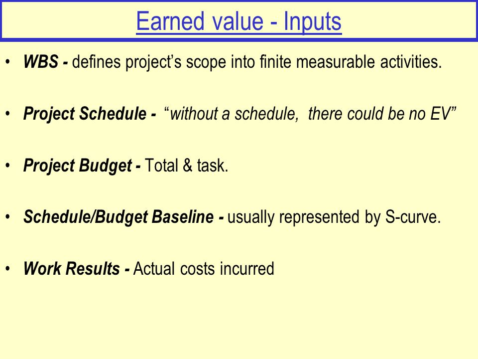 Earned value - Inputs WBS - defines project's scope into finite measurable activities.