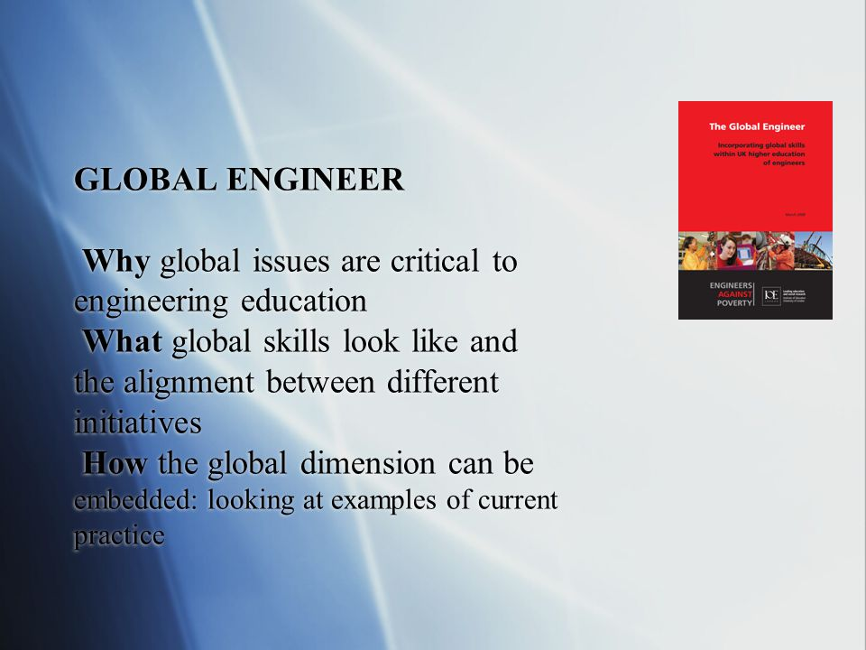 GLOBAL ENGINEER Why global issues are critical to engineering education What global skills look like and the alignment between different initiatives How the global dimension can be embedded: looking at examples of current practice