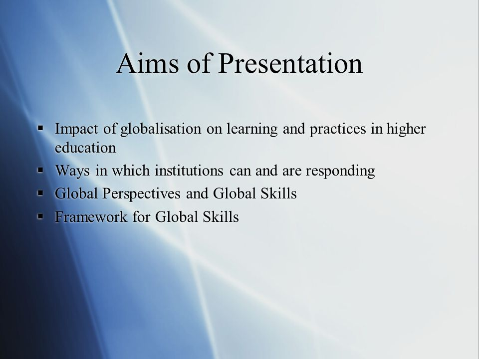 Aims of Presentation Impact of globalisation on learning and practices in higher education. Ways in which institutions can and are responding.