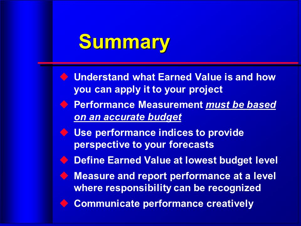 Summary Understand what Earned Value is and how you can apply it to your project. Performance Measurement must be based on an accurate budget.